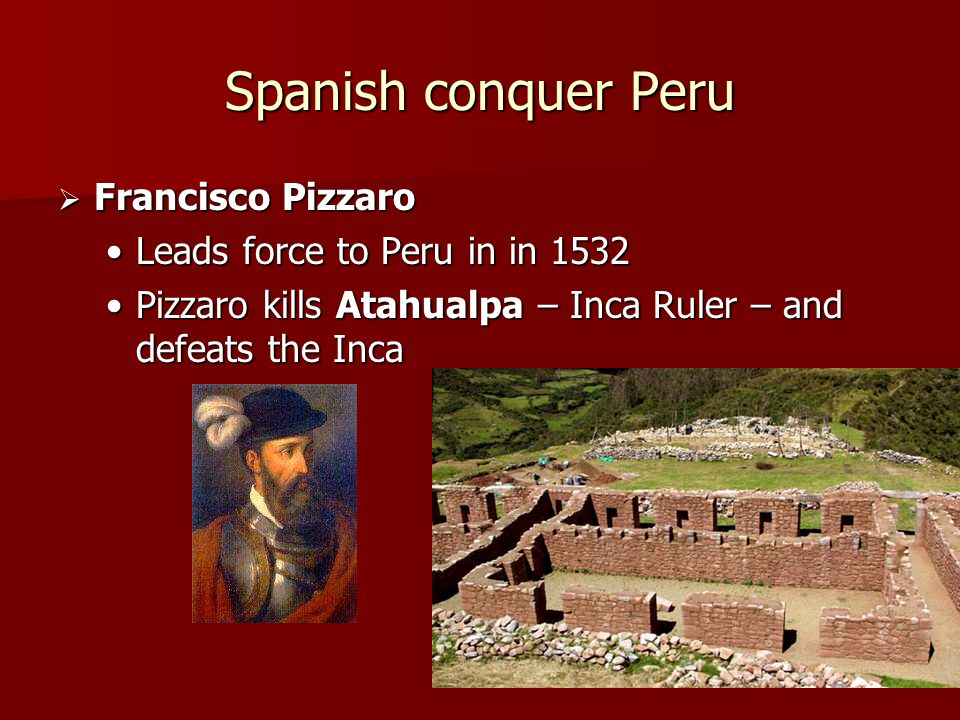 Spanish conquer Peru Francisco Pizzaro Leads force to Peru in in 1532