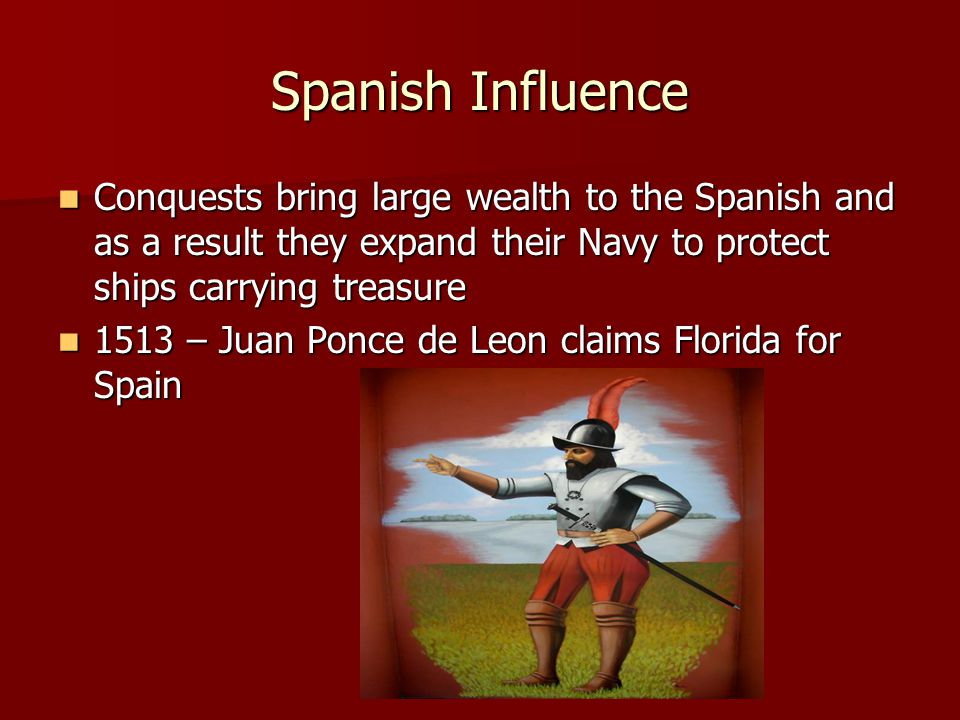 Spanish Influence Conquests bring large wealth to the Spanish and as a result they expand their Navy to protect ships carrying treasure.