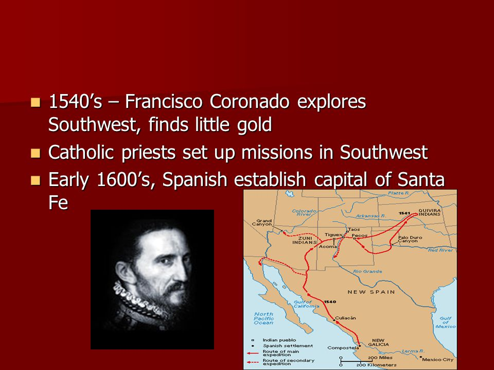 1540's – Francisco Coronado explores Southwest, finds little gold