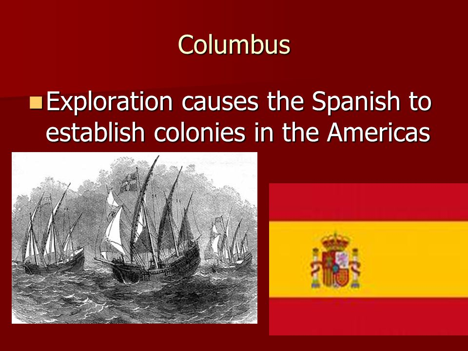 Columbus Exploration causes the Spanish to establish colonies in the Americas