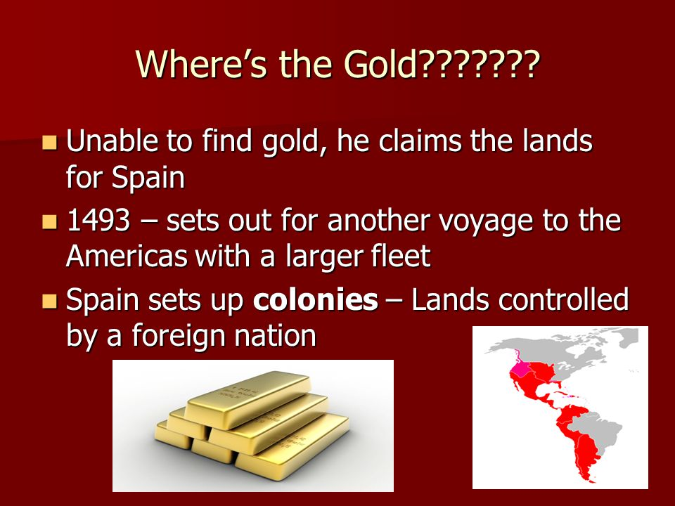 Where's the Gold Unable to find gold, he claims the lands for Spain – sets out for another voyage to the Americas with a larger fleet.