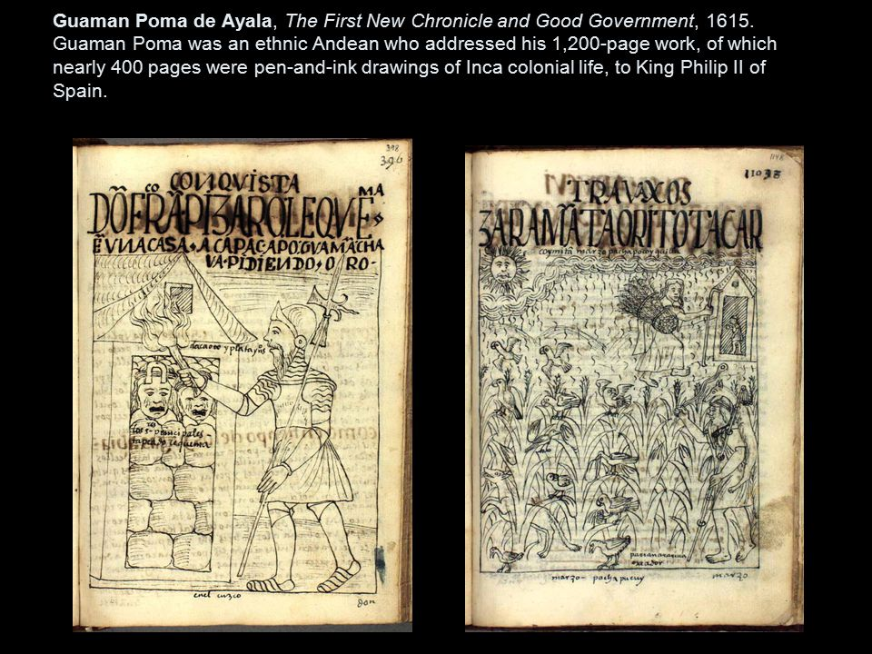Guaman Poma de Ayala, the First New Chronicle and Good Government (1615). Guaman Poma was an ethnic Andean who addressed his 1200 page work of which nearly 400 pages were pen-and-ink drawings of Inca colonial life, to King Philip II of Spain