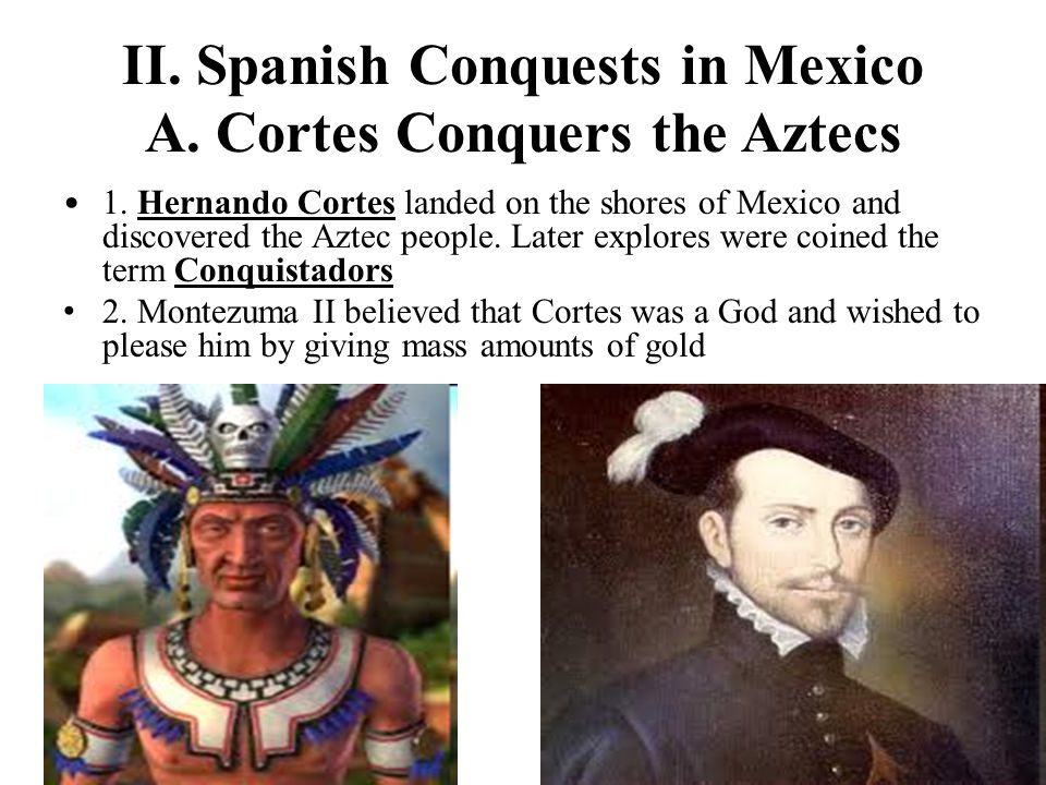 II. Spanish Conquests in Mexico A. Cortes Conquers the Aztecs