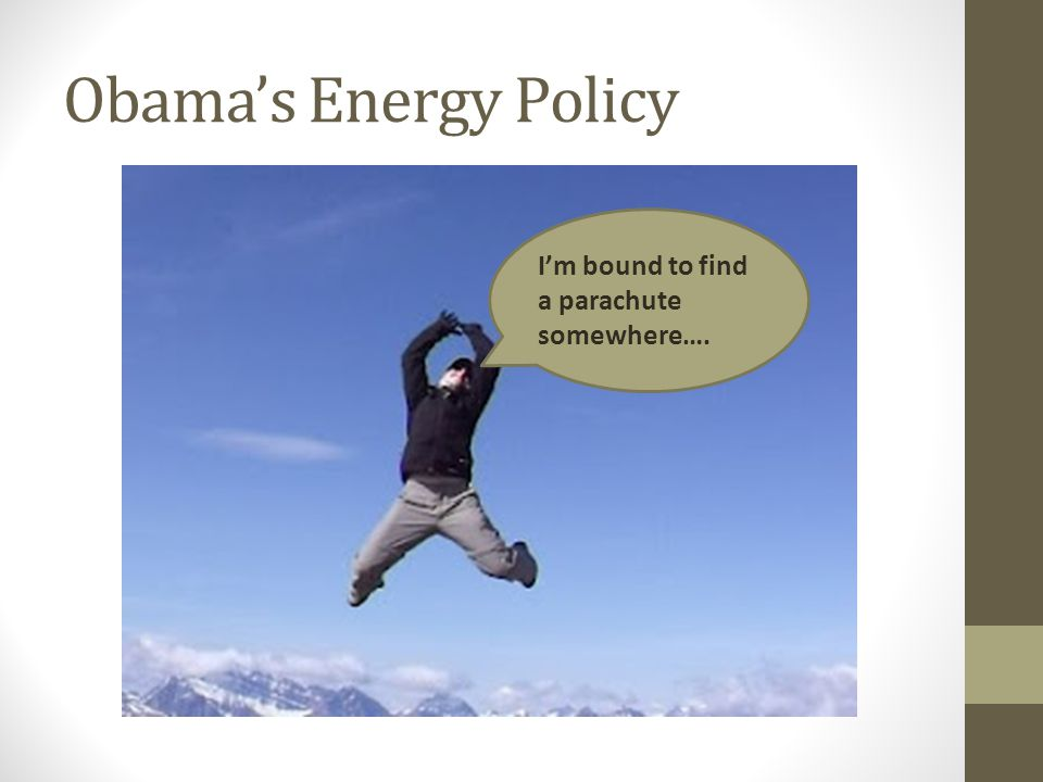 Obama's Energy Policy I'm bound to find a parachute somewhere….