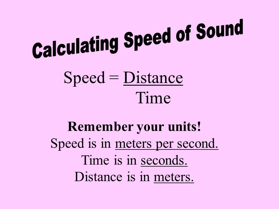Speed = Distance Time Calculating Speed of Sound Remember your units!