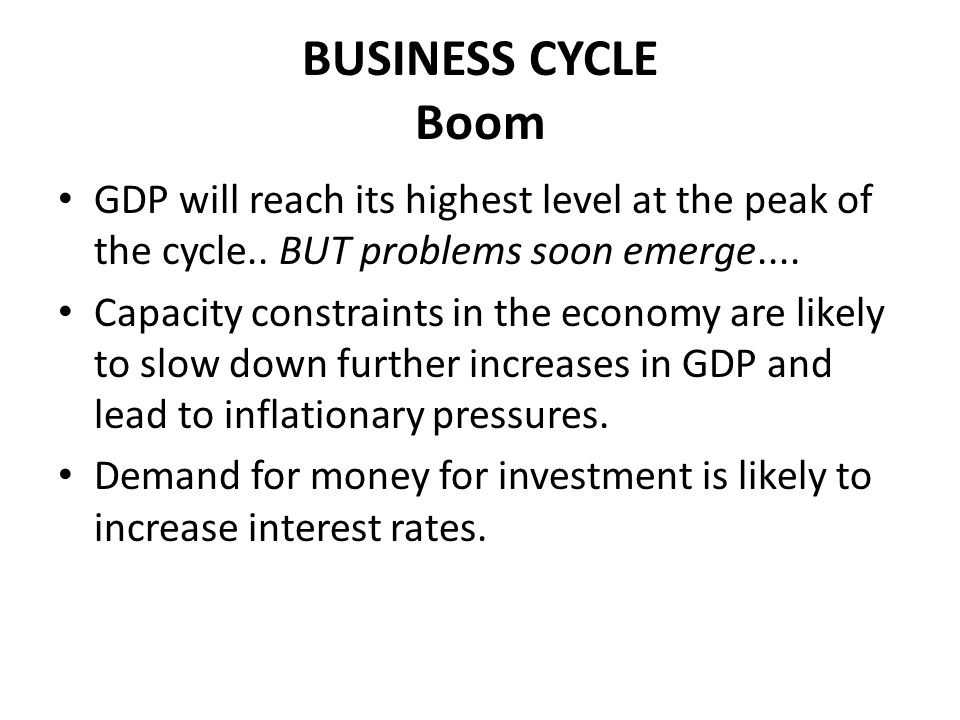 BUSINESS CYCLE Boom GDP will reach its highest level at the peak of the cycle.. BUT problems soon emerge....