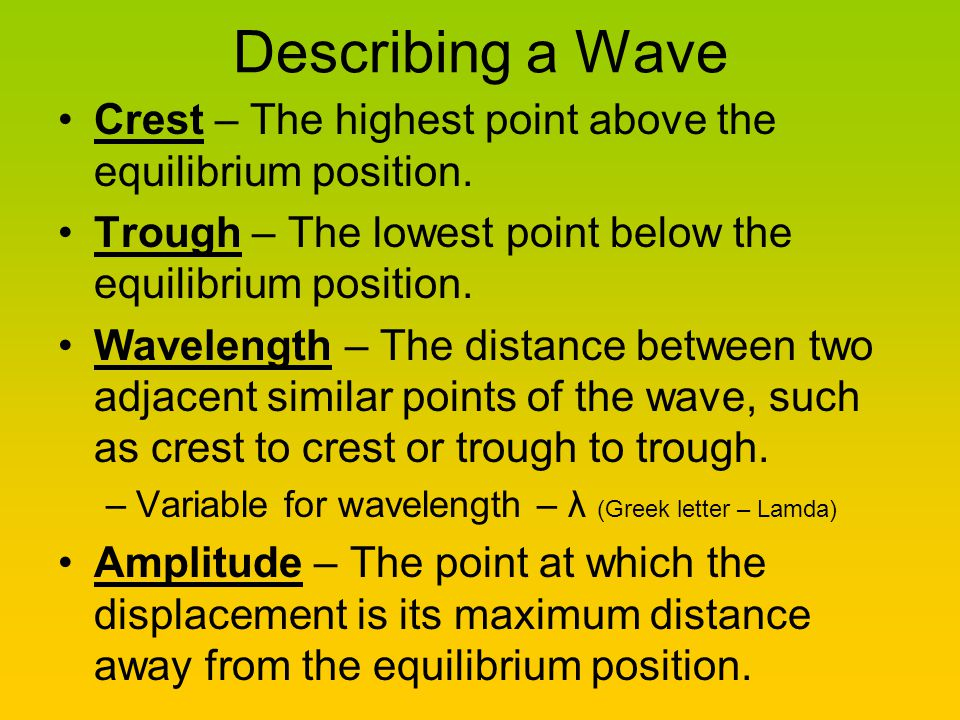 Describing a Wave Crest – The highest point above the equilibrium position. Trough – The lowest point below the equilibrium position.