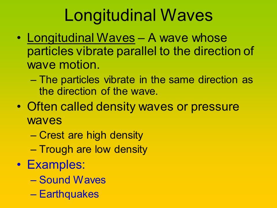 Longitudinal Waves Longitudinal Waves – A wave whose particles vibrate parallel to the direction of wave motion.