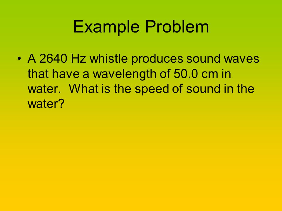 Example Problem A 2640 Hz whistle produces sound waves that have a wavelength of 50.0 cm in water.