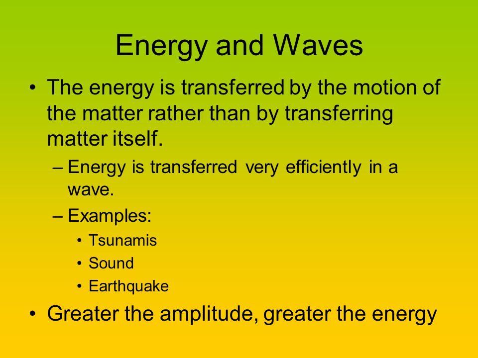 Energy and Waves The energy is transferred by the motion of the matter rather than by transferring matter itself.