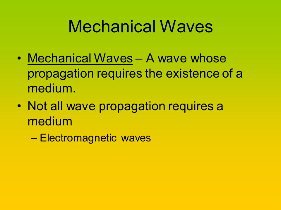 Mechanical Waves Mechanical Waves – A wave whose propagation requires the existence of a medium. Not all wave propagation requires a medium.