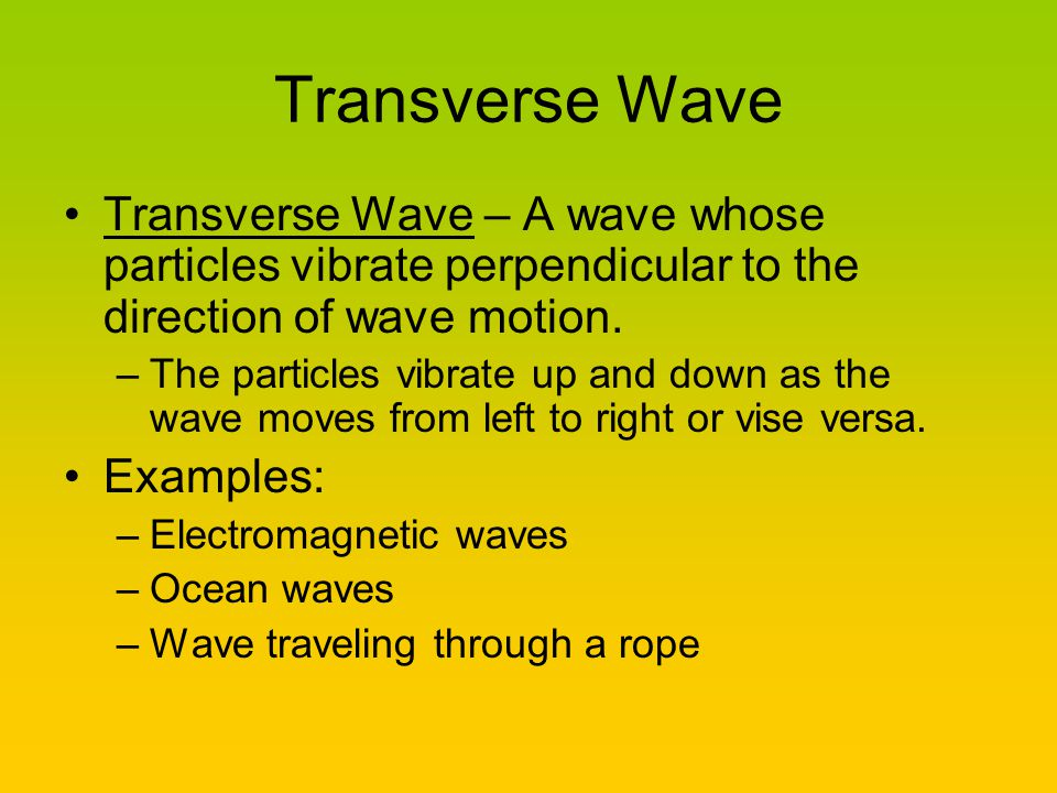 Transverse Wave Transverse Wave – A wave whose particles vibrate perpendicular to the direction of wave motion.