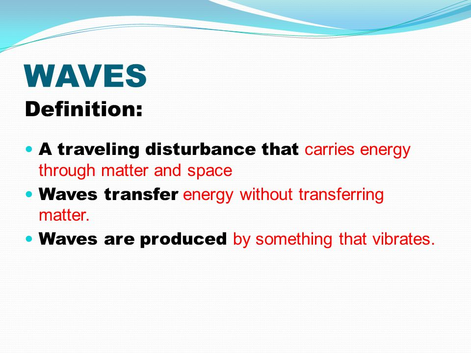 WAVES Definition: A traveling disturbance that carries energy through matter and space. Waves transfer energy without transferring matter.