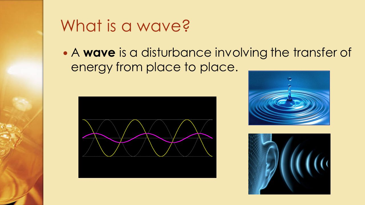 What is a wave A wave is a disturbance involving the transfer of energy from place to place.