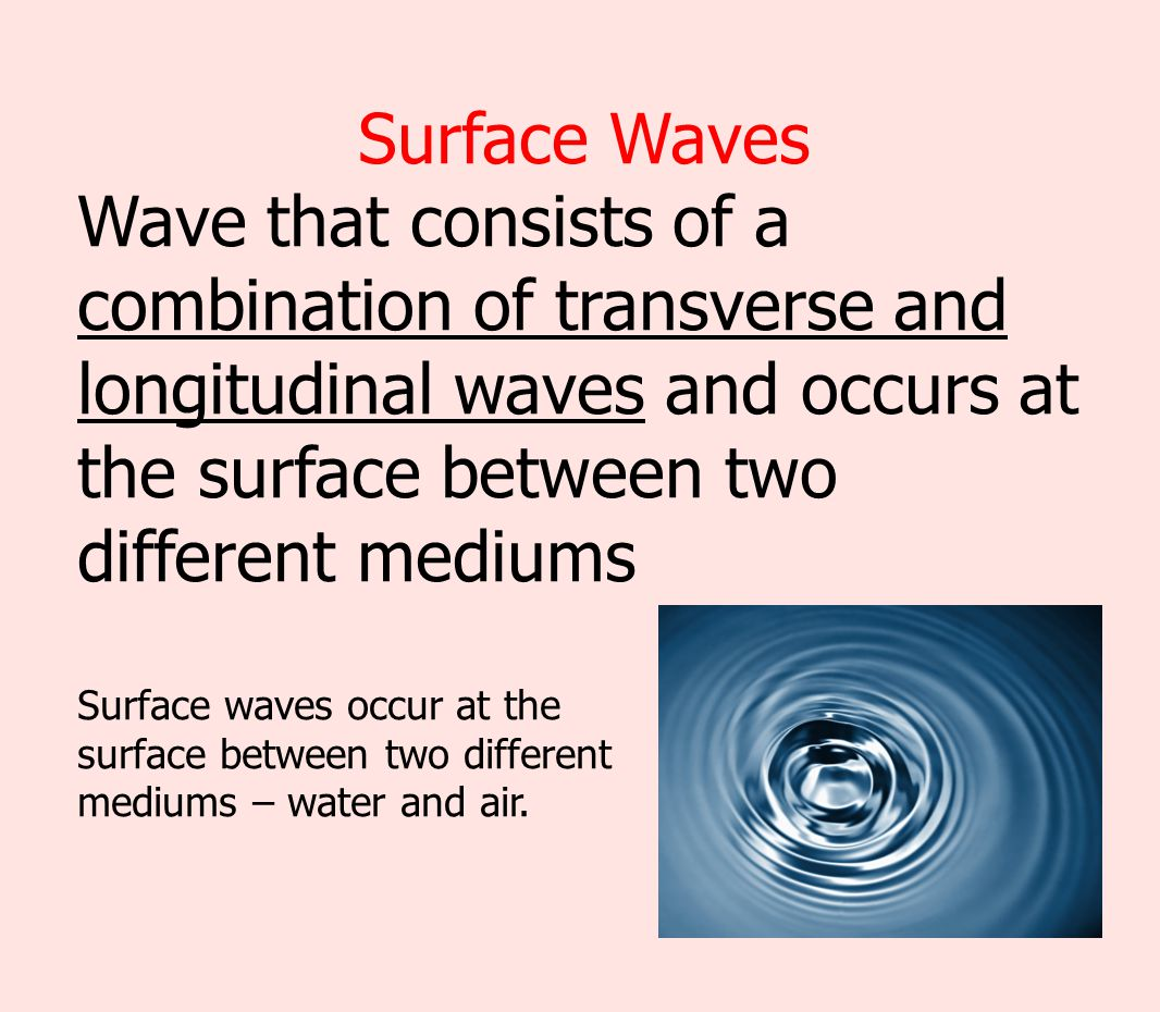 Surface Waves Wave that consists of a combination of transverse and longitudinal waves and occurs at the surface between two different mediums.