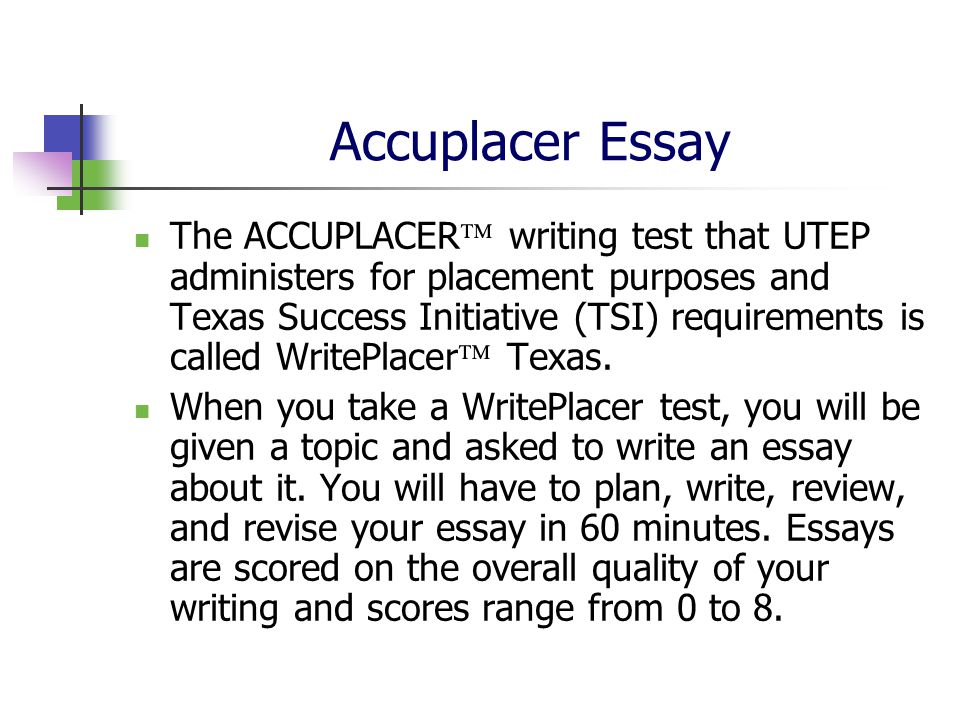 accuplacer writeplacer essay The written essay portion of the accuplacer test measures the student's ability to write the ability to write effectively can be an indicator of academic success.
