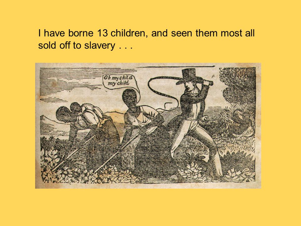 I have borne 13 children, and seen them most all sold off to slavery . . .