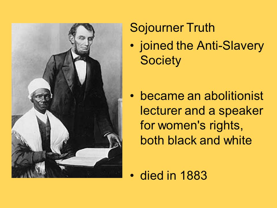 Sojourner Truth joined the Anti-Slavery Society. became an abolitionist lecturer and a speaker for women s rights, both black and white.