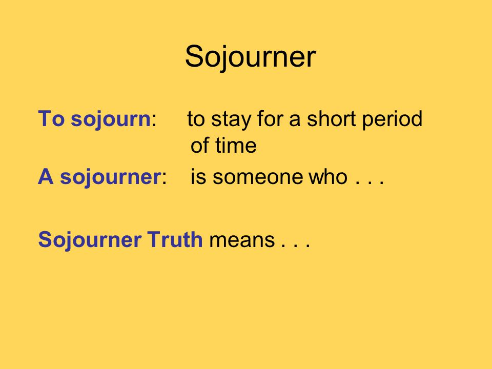Sojourner To sojourn: to stay for a short period of time