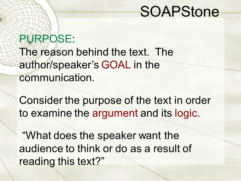 SOAPStone PURPOSE: The reason behind the text. The author/speaker's GOAL in the communication.