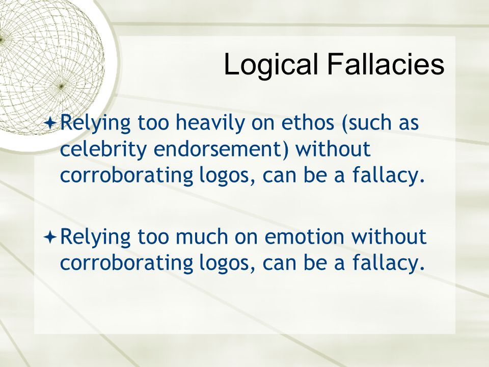 Logical Fallacies Relying too heavily on ethos (such as celebrity endorsement) without corroborating logos, can be a fallacy.