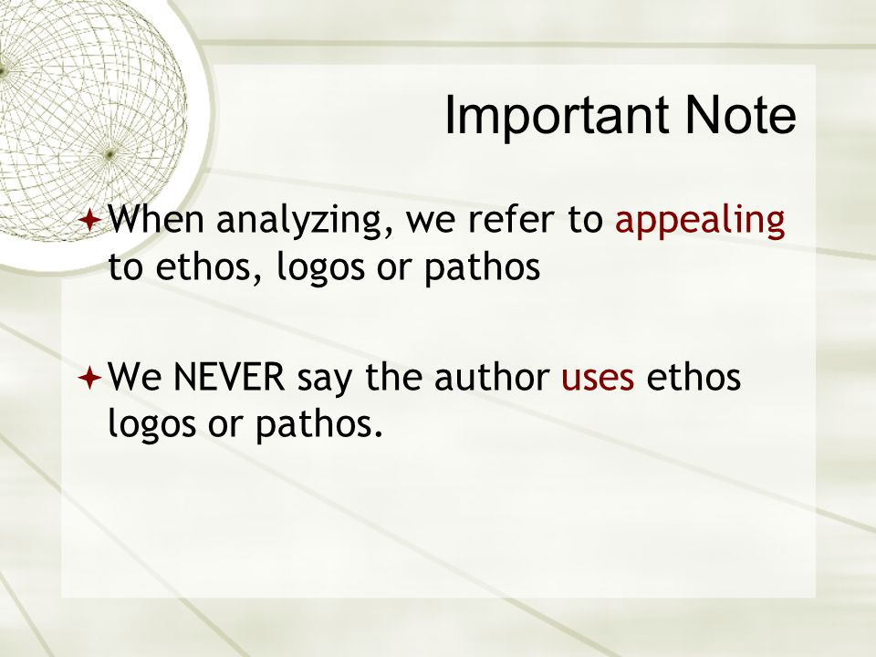 Important Note When analyzing, we refer to appealing to ethos, logos or pathos.