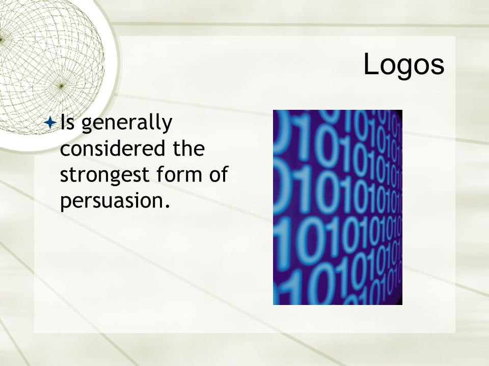 Logos Is generally considered the strongest form of persuasion.