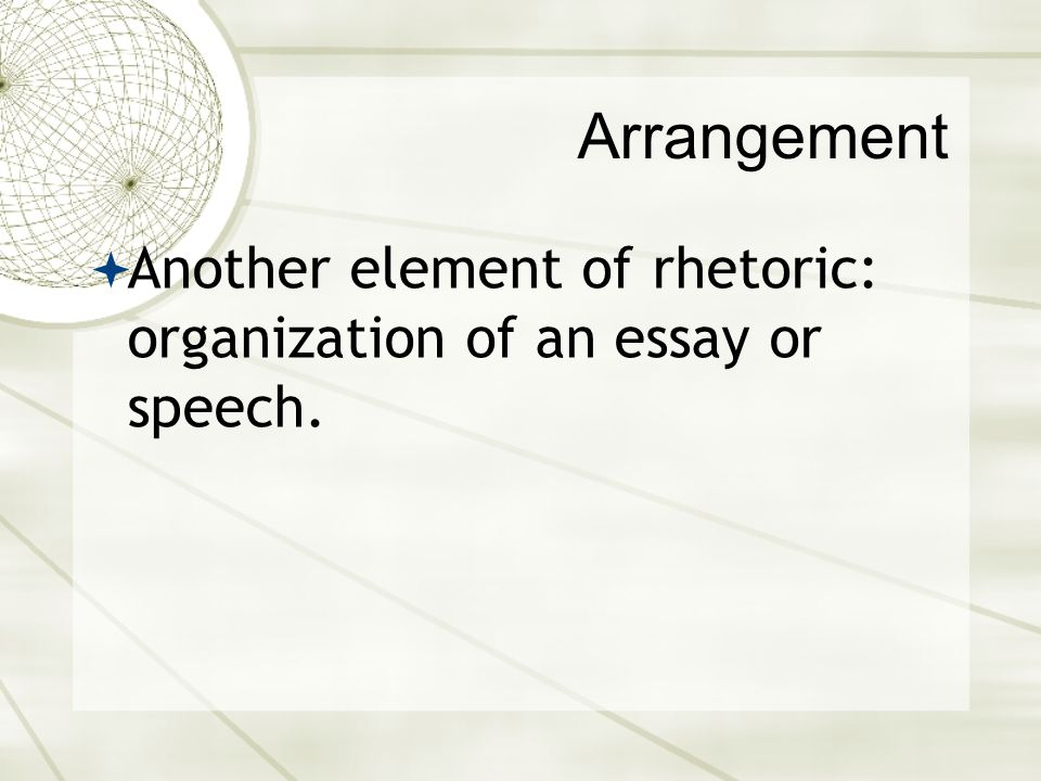 Arrangement Another element of rhetoric: organization of an essay or speech.