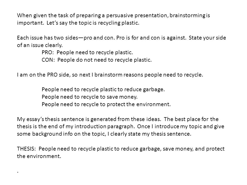 When given the task of preparing a persuasive presentation, brainstorming is important. Let's say the topic is recycling plastic.