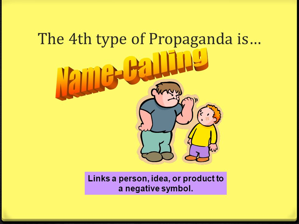 name calling a type of propaganda The 7 types of propaganda the use of names that evoke fear or hatred in the viewer the name-calling technique links a person, or idea, to a negative symbol.