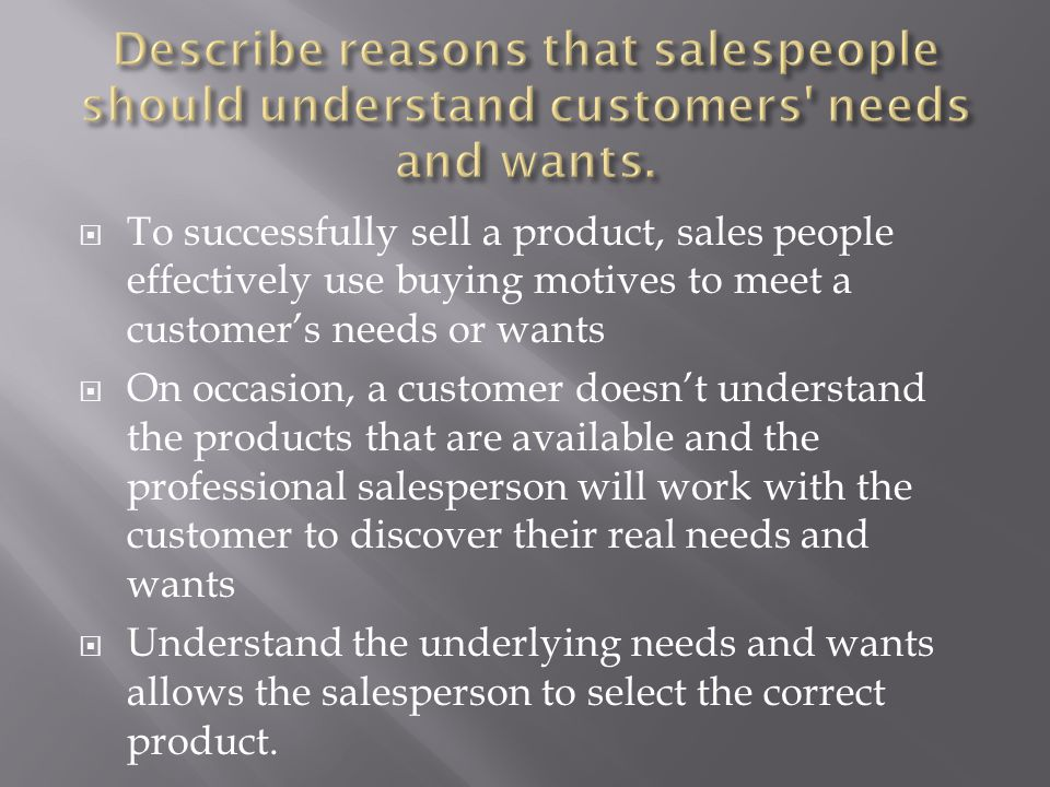 discover unfulfilled customer needs Although customers aren't necessarily good at identifying their needs, this type of survey often yields data from which you can discern customer goals, challenges, problems, and attitudes, and then recommend opportunities for improvement.