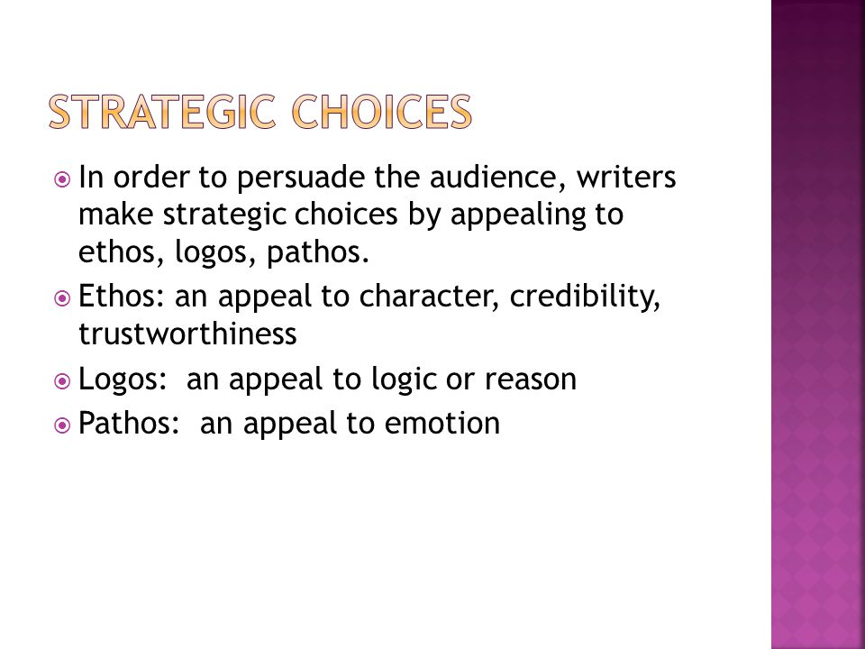 Strategic choices In order to persuade the audience, writers make strategic choices by appealing to ethos, logos, pathos.