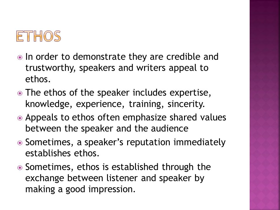 Ethos In order to demonstrate they are credible and trustworthy, speakers and writers appeal to ethos.