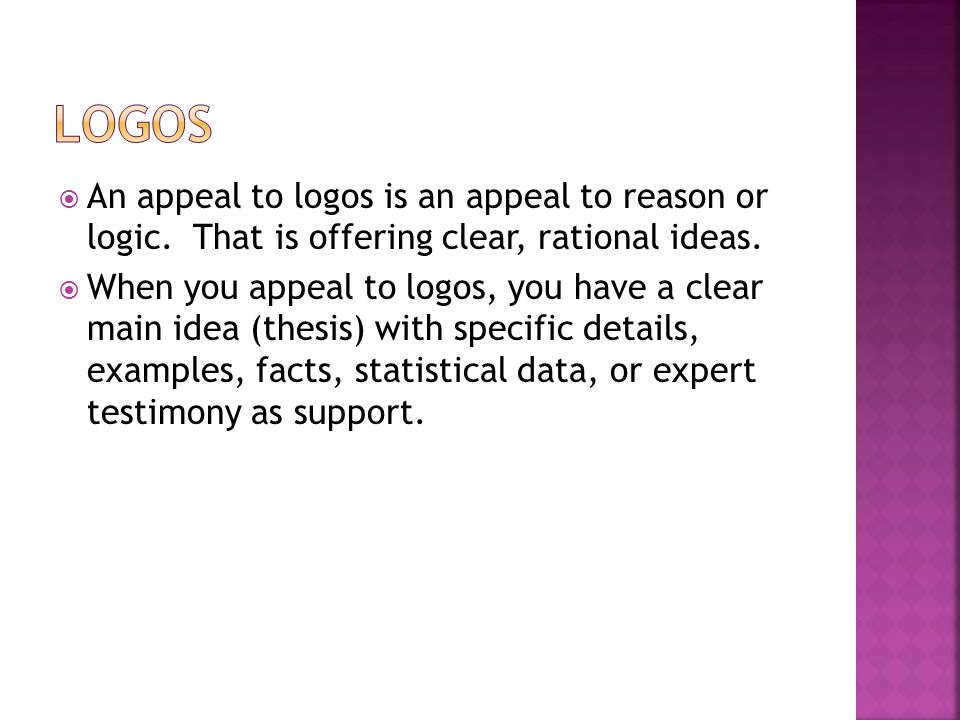 Logos An appeal to logos is an appeal to reason or logic. That is offering clear, rational ideas.