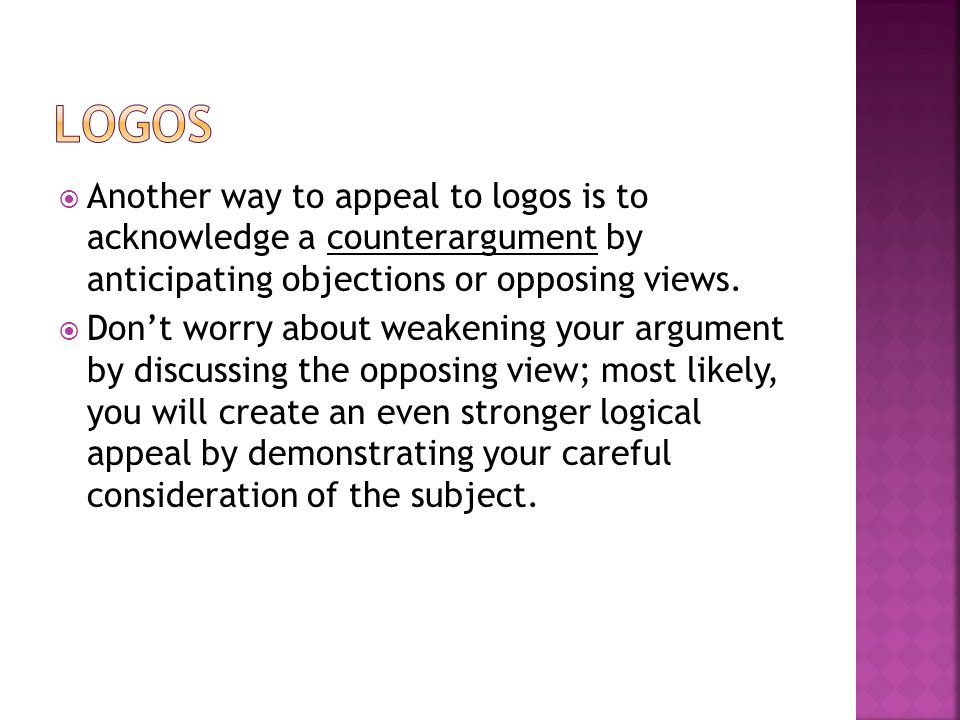 logos Another way to appeal to logos is to acknowledge a counterargument by anticipating objections or opposing views.