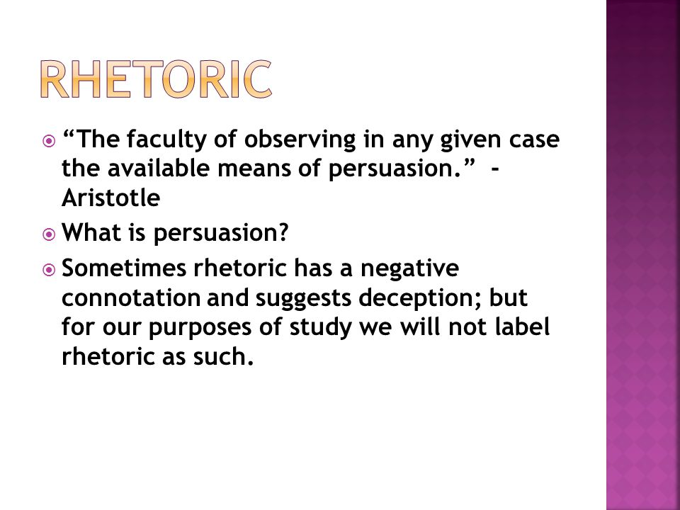 rhetoric The faculty of observing in any given case the available means of persuasion. - Aristotle.