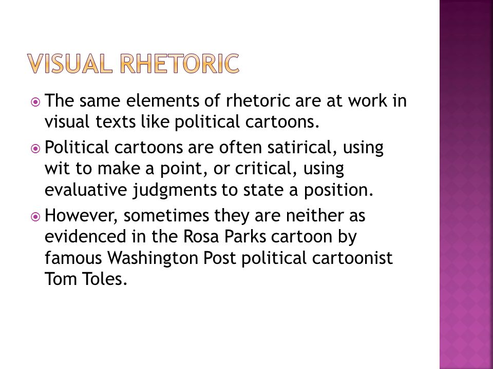 Visual rhetoric The same elements of rhetoric are at work in visual texts like political cartoons.