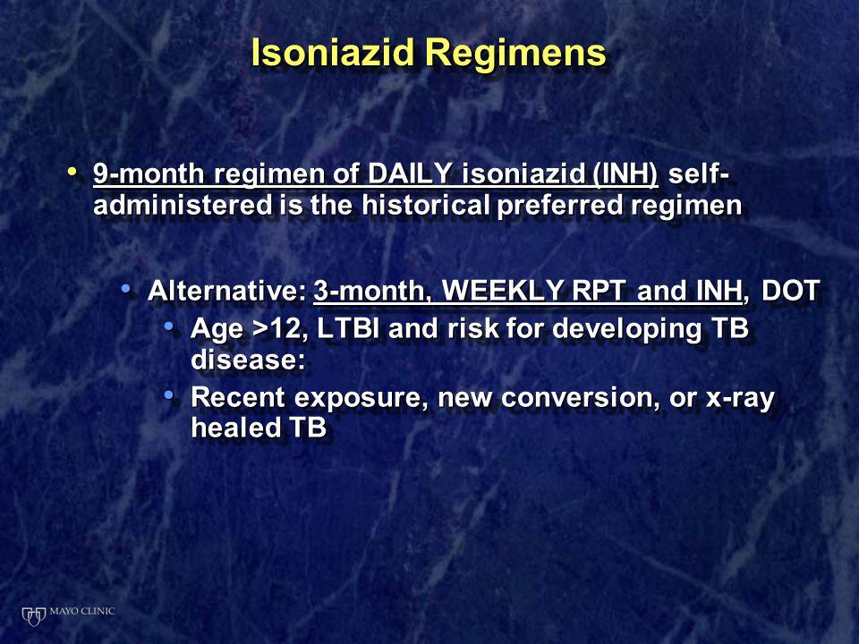 Isoniazid Regimens 9-month regimen of DAILY isoniazid (INH) self-administered is the historical preferred regimen.
