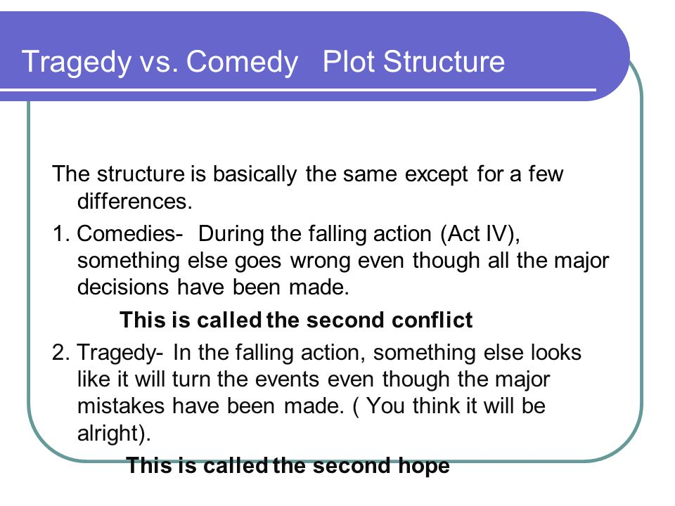 tragedy vs comedy Laughter vs tears while both comedy and tragedy point to human foibles, the manner in which these foibles are treated as well as the outcome greatly differ.