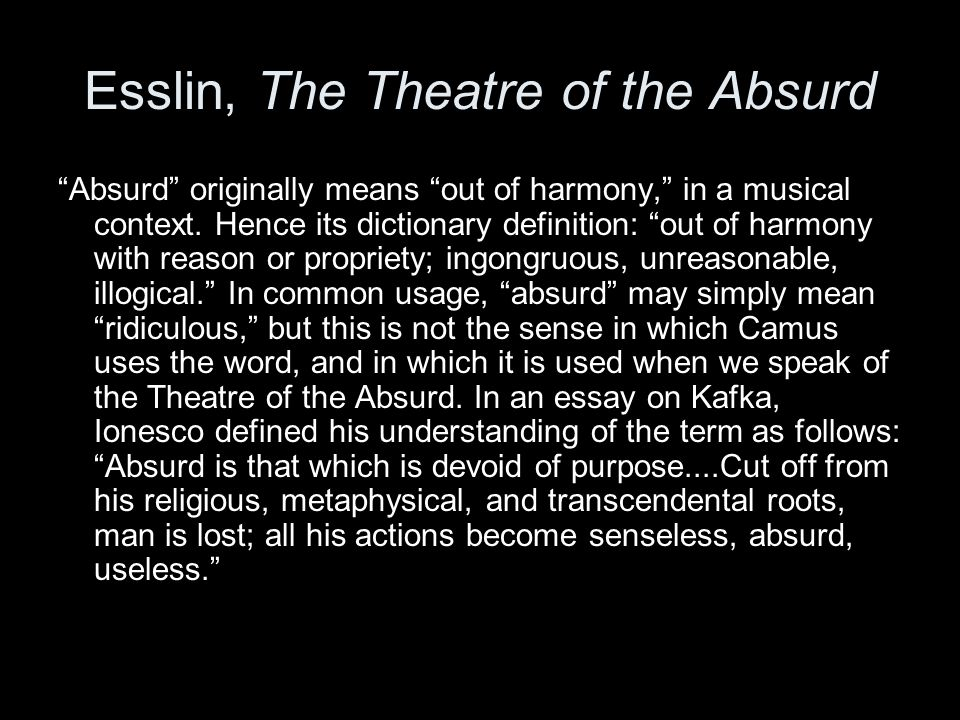 """an essay on the subject of theater of the absurd The """"theatre of the absurd"""" is a term coined by hungarian-born critic martin esslin, who made it the title of his 1962 book on the subject according to esslin, the five defining playwrights of the movement are eugène ionesco, samuel beckett, jean genet, arthur adamov, and harold pinter, although these writers were not always comfortable."""