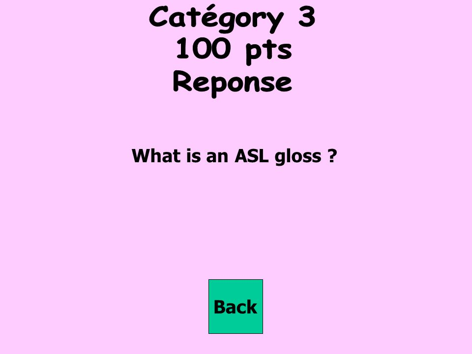 Catégory pts Reponse What is an ASL gloss Back