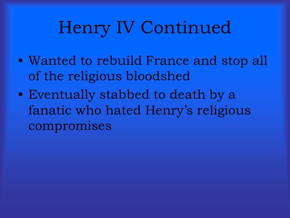 Henry IV Continued Wanted to rebuild France and stop all of the religious bloodshed.
