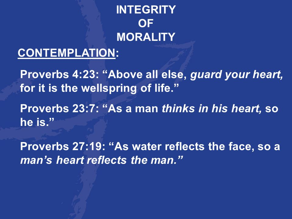 INTEGRITY OF. MORALITY. CONTEMPLATION: Proverbs 4:23: Above all else, guard your heart, for it is the wellspring of life.