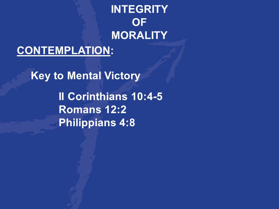 INTEGRITY OF. MORALITY. CONTEMPLATION: Key to Mental Victory. II Corinthians 10:4-5. Romans 12:2.