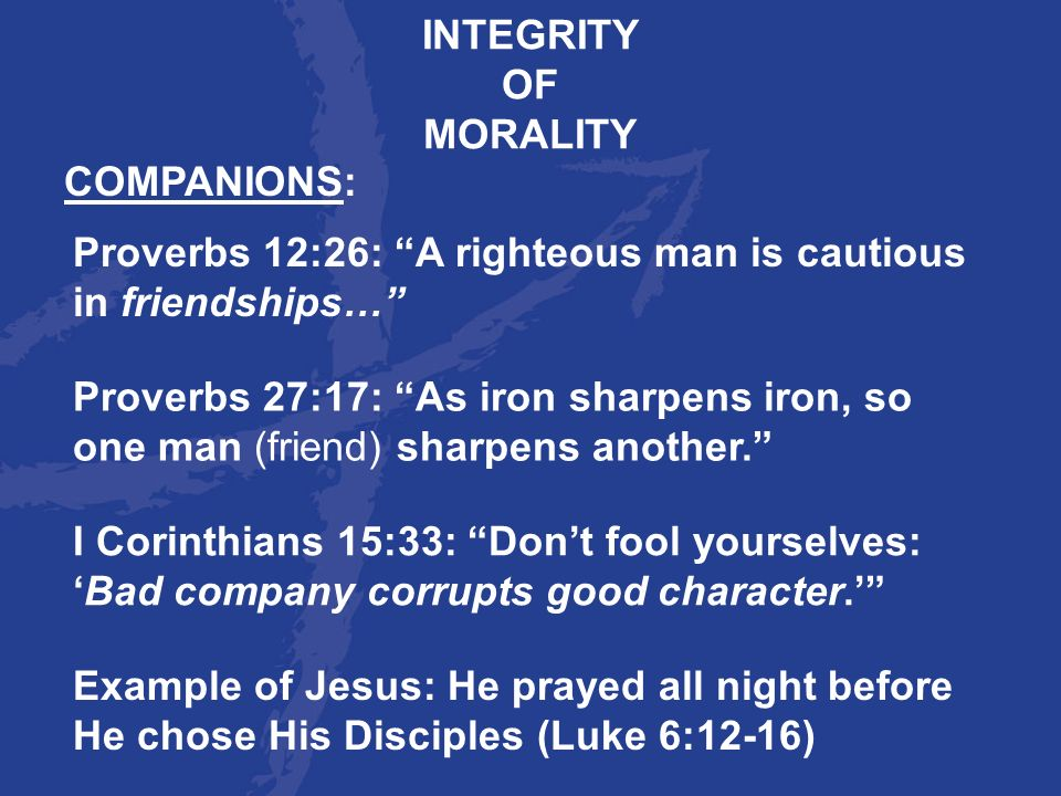 INTEGRITY OF. MORALITY. COMPANIONS: Proverbs 12:26: A righteous man is cautious in friendships…