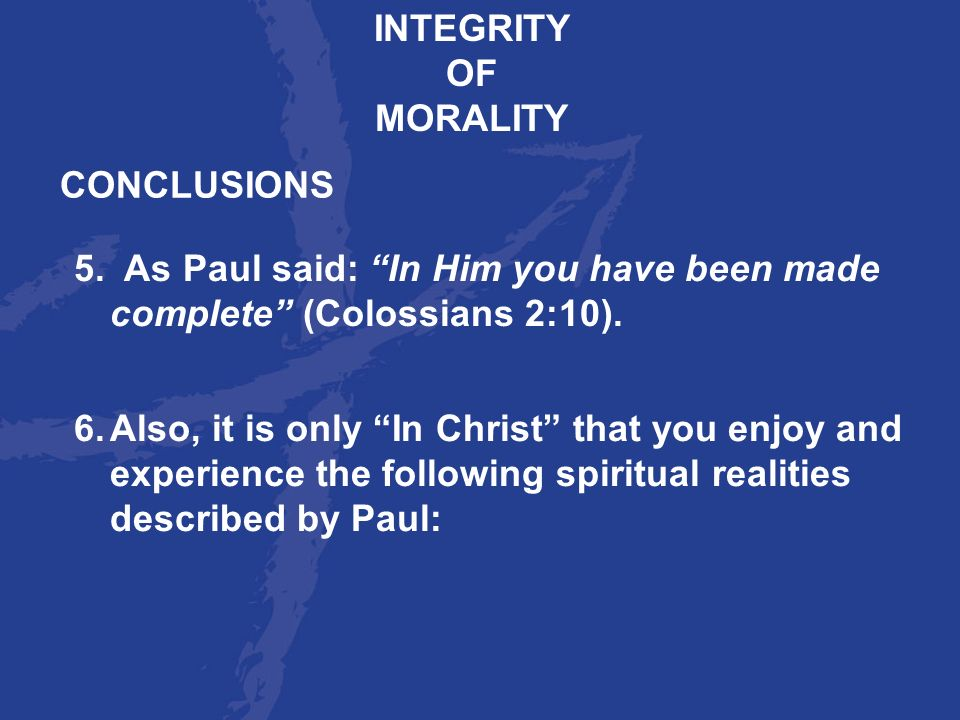 INTEGRITY OF. MORALITY. CONCLUSIONS. 5. As Paul said: In Him you have been made complete (Colossians 2:10).