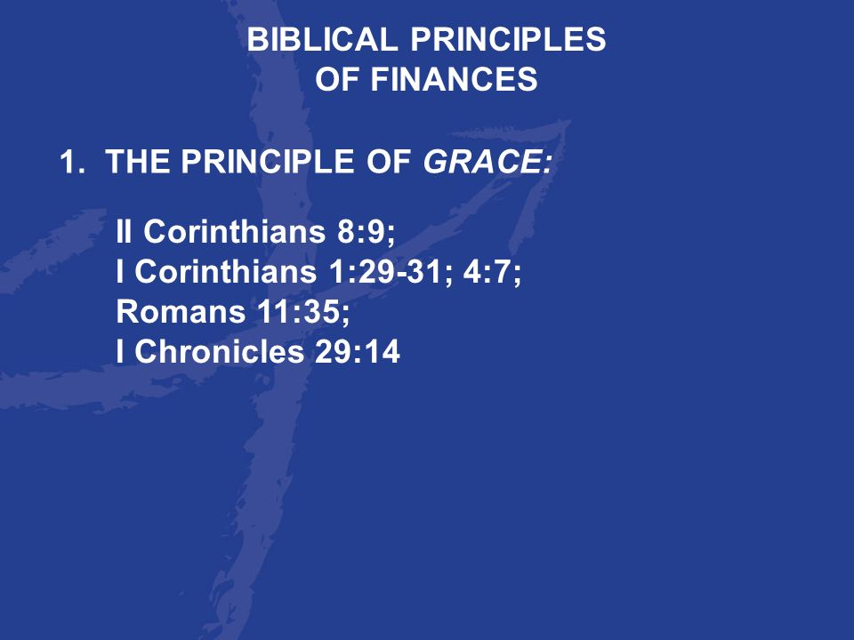 BIBLICAL PRINCIPLES OF FINANCES. 1. THE PRINCIPLE OF GRACE: II Corinthians 8:9; I Corinthians 1:29-31; 4:7;