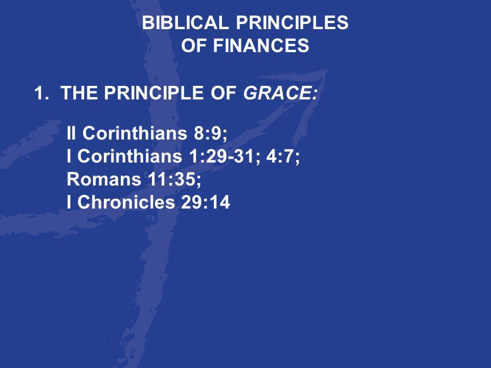 BIBLICAL PRINCIPLESOF FINANCES. 1. THE PRINCIPLE OF GRACE: II Corinthians 8:9; I Corinthians 1:29-31; 4:7;