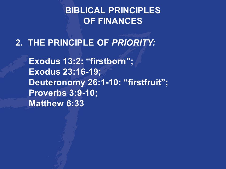 BIBLICAL PRINCIPLES OF FINANCES. 2. THE PRINCIPLE OF PRIORITY: Exodus 13:2: firstborn ; Exodus 23:16-19;