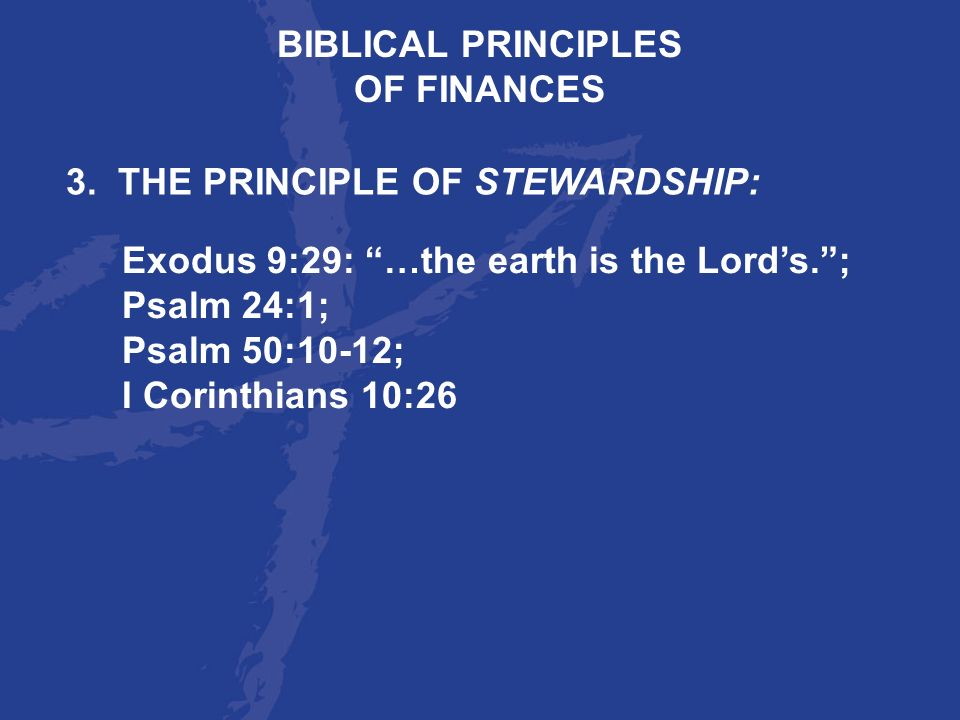 BIBLICAL PRINCIPLES OF FINANCES. 3. THE PRINCIPLE OF STEWARDSHIP: Exodus 9:29: …the earth is the Lord's. ;